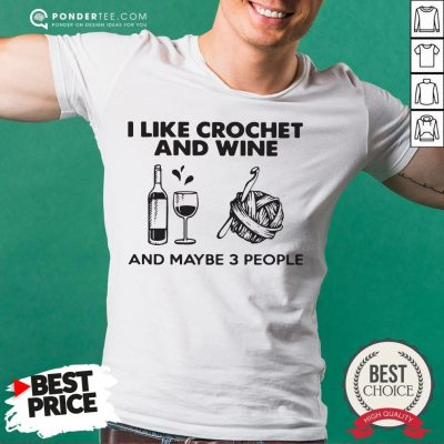 I Like Crochet And Wine Any Maybe 3 People Shirt - Desisn By Pondertee.com