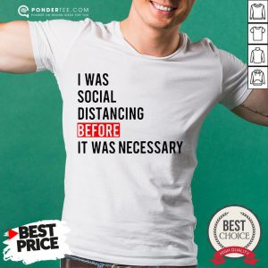 I Was Social Distancing Before It Was Necessary Shirt - Desisn By Pondertee.com