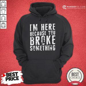 I'm Here Because You Broke Something Hoodie - Desisn By Pondertee.com