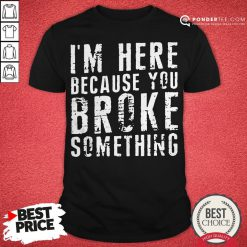 I'm Here Because You Broke Something Shirt - Desisn By Pondertee.com