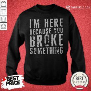 I'm Here Because You Broke Something Sweatshirt - Desisn By Pondertee.com