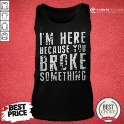 I'm Here Because You Broke Something Tank Top - Desisn By Pondertee.com