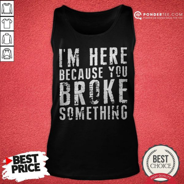 I'm Here Because You Broke Something Tank Top - Desisn By Pondertee.com