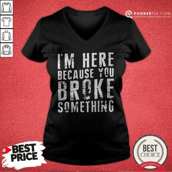 I'm Here Because You Broke Something V-neck - Desisn By Pondertee.com