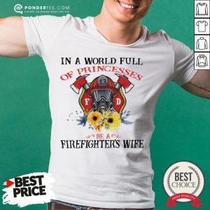 In A World Full Of Princesses Be A Firefighter's Wife Shirt - Desisn By Pondertee.com