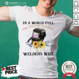 In A World Full Of Princesses Be A Welder's Wife Shirt - Desisn By Pondertee.com