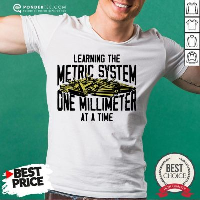 Learning The Metric System One Millimeter At A Time Shirt - Desisn By Pondertee.com