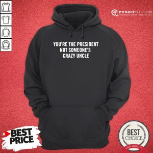 Nice You're The President Not Someone's Crazy Uncle 2020 Hoodie - Desisn By Pondertee.com