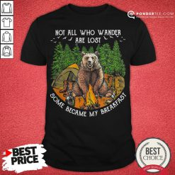 Not All Who Wander Are Lost Some Became My Breakfast Bear Shirt - Desisn By Pondertee.com