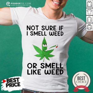Not Sure If I Smell Weed Or Smeel Like Weed Shirt - Desisn By Pondertee.com
