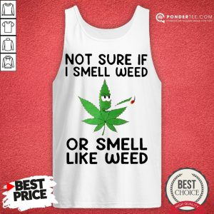 Not Sure If I Smell Weed Or Smeel Like Weed Tank Top - Desisn By Pondertee.com