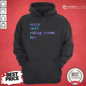 Sorry Can't Riding Horses Bye Hoodie - Desisn By Pondertee.com