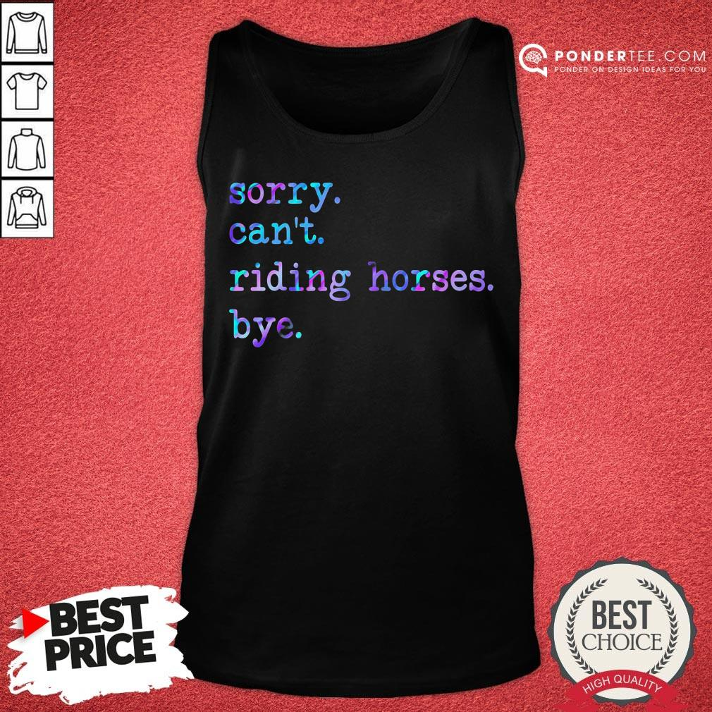 Sorry Can't Riding Horses Bye Tank Top - Desisn By Pondertee.com