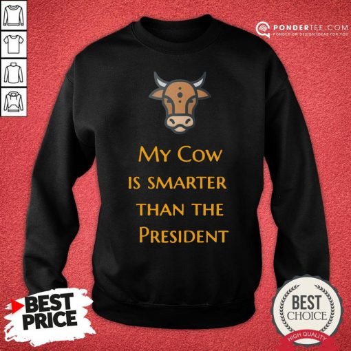 Top My Cow Is Smarter Than The President Sweatshirt - Desisn By Pondertee.com