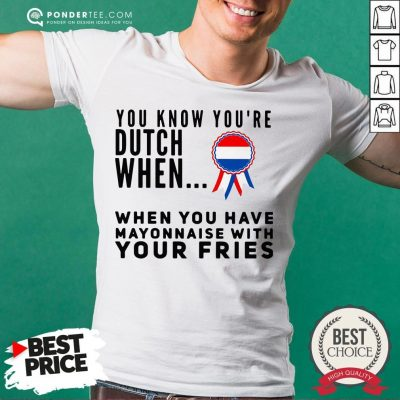 You Know You're Dutch When When You Have Mayonnaise With Your Fries Shirt - Desisn By Pondertee.com