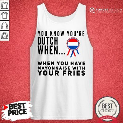 You Know You're Dutch When When You Have Mayonnaise With Your Fries Tank Top - Desisn By Pondertee.com