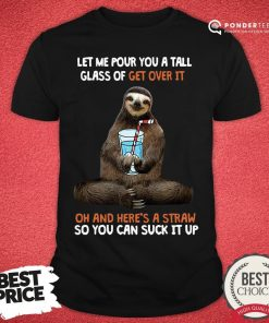 Top Sloth Let Me Pour You A Tall Glass Of Get Over It Oh And Here's A Straw So You Can Suck It Up Shirt - Desisn By Pondertee.com