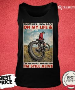 Top Cycling Sometimes I Look Back On My Life And I'm Seriously Impressed I'm Still Alive Poster Tank Top - Desisn By Pondertee.com