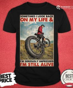 Top Cycling Sometimes I Look Back On My Life And I'm Seriously Impressed I'm Still Alive Poster Shirt - Desisn By Pondertee.com