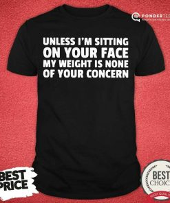 Unless I'm Sitting On Your Face My Weight Is None Of Your Concern Shirt - Desisn By Pondertee.com