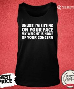Unless I'm Sitting On Your Face My Weight Is None Of Your Concern Tank Top - Desisn By Pondertee.com