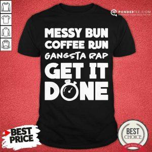 Messy Bun Coffee Run Gangsta Rap Get It Done Shirt - Desisn By Pondertee.com