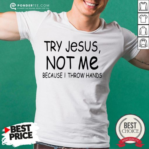 Happy Try Jesus Not Me Because I Throw Hands Shirt- Desisn By Pondertee.com