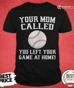 Your Mom Called You Left Your Game At Home Baseball Shirt - Desisn By Pondertee.com