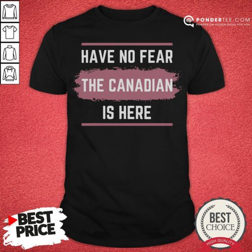 Hot Have No Fear The Canadian Is Here Meme Canada Patriotic Shirt - Desisn By Pondertee.com