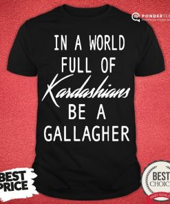 Nice In A World Full Of Kardashians - Desisn By Pondertee.com Be A Gallagher Shirt