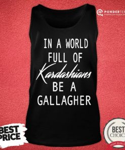 Nice In A World Full Of Kardashians Be A Gallagher Tank Top - Desisn By Pondertee.com