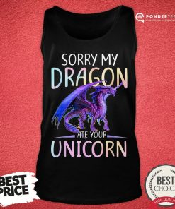 Nice Sorry My Dragon Ate Your Unicorn Tank Top - Desisn By Pondertee.com