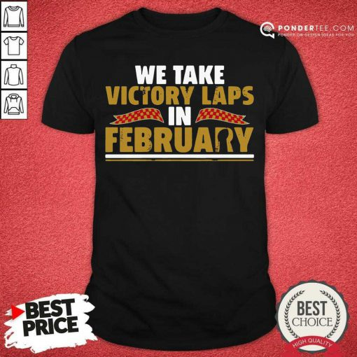 We Take Victory Laps In February Shirt - Desisn By Pondertee.com