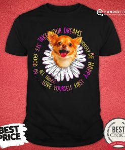 Funny Take Your Dreams See Good In All Things Love Yourself First Be Happy Shirt - Desisn By Pondertee.com