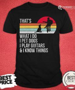 Premium That What I Do I Pet Dogs I Play Guitars & I Know Things Vintage Shirt - Desisn By Pondertee.com