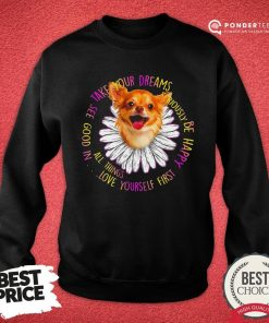 Funny Take Your Dreams See Good In All Things Love Yourself First Be Happy Sweatshirt - Desisn By Pondertee.com