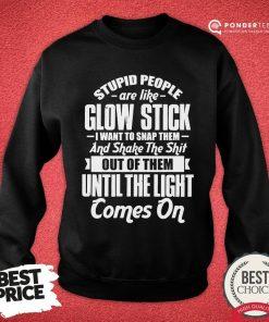 Nice Stupid People Are Like Glow Stick I Want To Snap Them And Shake The Shit Sweatshirt - Desisn By Pondertee.com