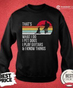 Premium That What I Do I Pet Dogs I Play Guitars & I Know Things Vintage Sweatshirt - Desisn By Pondertee.com