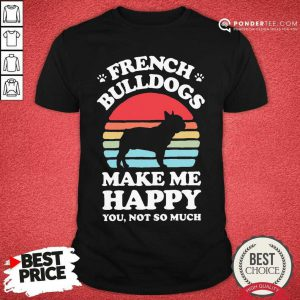 French Bulldogs Make Me Happy You Not So Much Vintage Shirt - Desisn By Pondertee.com