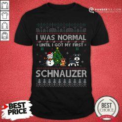 I Was Normal Until I Got My First Schnauzer Ugly Christmas Shirt - Desisn By Pondertee.com