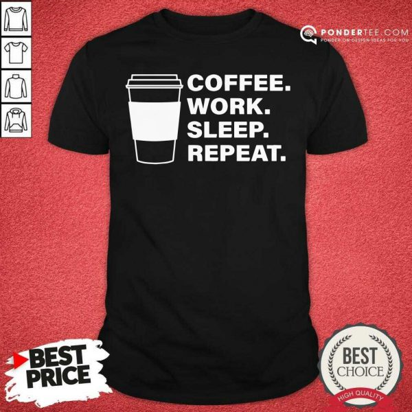Coffee Work Sleep Repeat Shirt - Desisn By Pondertee.com