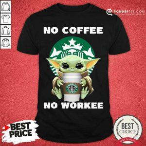 Baby Yoda Hug Starbuck No Coffee No Workee Shirt - Desisn By Pondertee.com