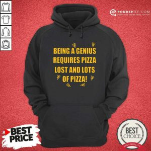 Being A Genius Requires Pizza Lost And Lots Of Pizza 2021 Hoodie - Desisn By Pondertee.com