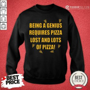 Being A Genius Requires Pizza Lost And Lots Of Pizza 2021 Sweatshirt - Desisn By Pondertee.com