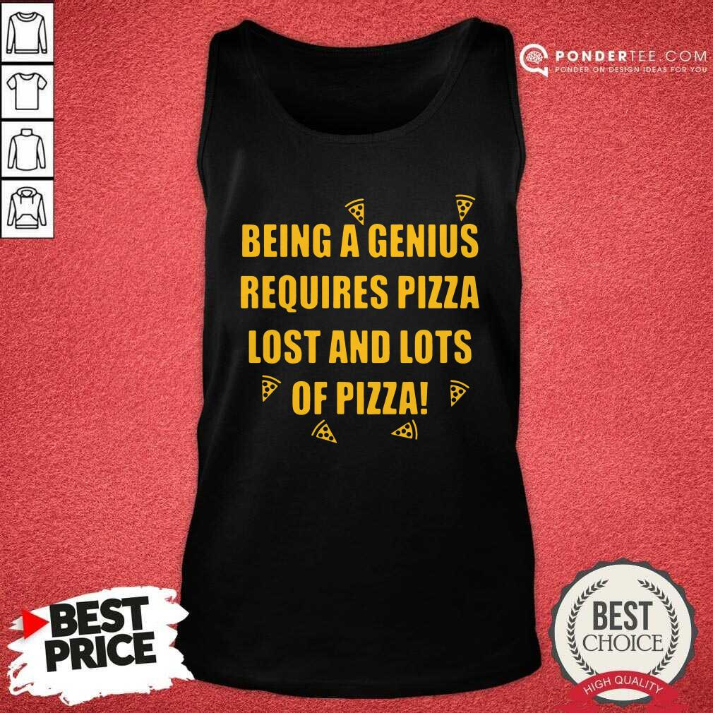 Being A Genius Requires Pizza Lost And Lots Of Pizza 2021 Tank Top - Desisn By Pondertee.com