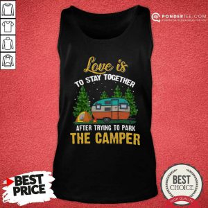 Love Is To Stay Together After Trying To Park The Camper Tank Top - Desisn By Pondertee.com