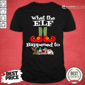 What The Elf Happened To 2020 Christmas Holiday Shirt - Desisn By Pondertee.com