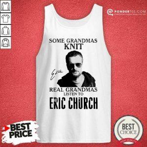 Some Grandmas Knit Real Grandmas Listen To Eric Church Signature Tank Top - Desisn By Pondertee.com