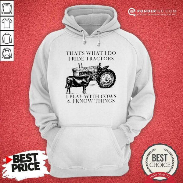 Thats What I Do I Ride Tractors I Play With Cows And I Know Things Hoodie - Desisn By Pondertee.com