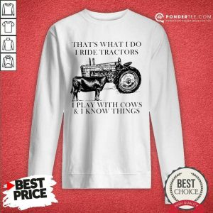 Thats What I Do I Ride Tractors I Play With Cows And I Know Things Sweatshirt - Desisn By Pondertee.com